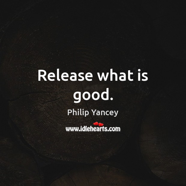 Release what is good. Philip Yancey Picture Quote