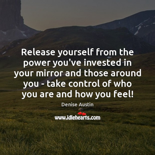 Release yourself from the power you've invested in your mirror and those Image