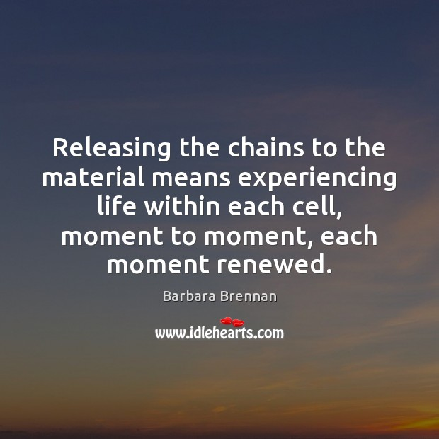 Image, Releasing the chains to the material means experiencing life within each cell,