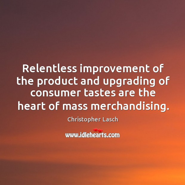 Relentless improvement of the product and upgrading of consumer tastes are the heart of mass merchandising. Christopher Lasch Picture Quote