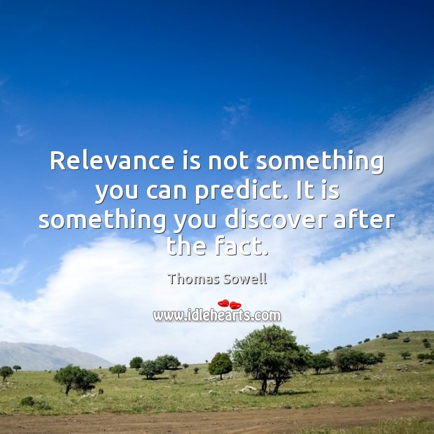 Relevance is not something you can predict. It is something you discover after the fact. Thomas Sowell Picture Quote