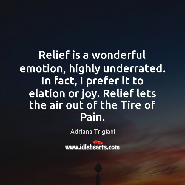 Relief is a wonderful emotion, highly underrated. In fact, I prefer it Adriana Trigiani Picture Quote