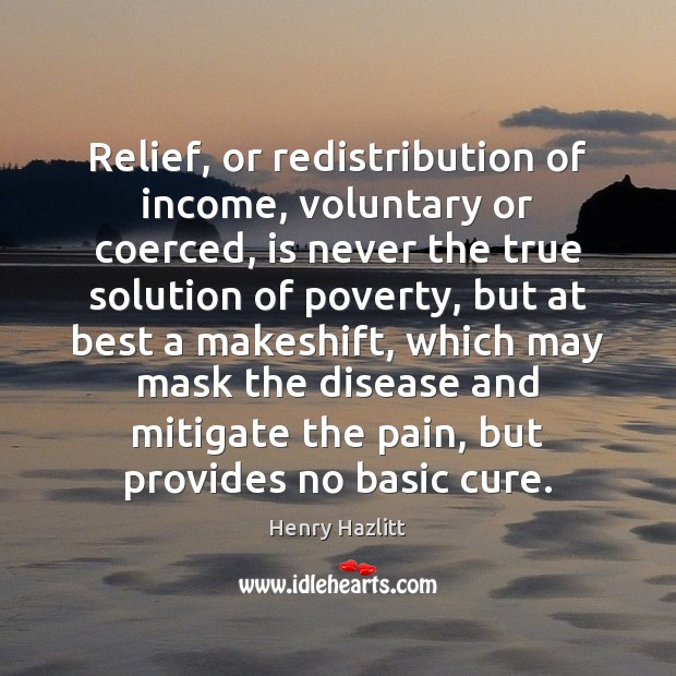 Image, Relief, or redistribution of income, voluntary or coerced, is never the true