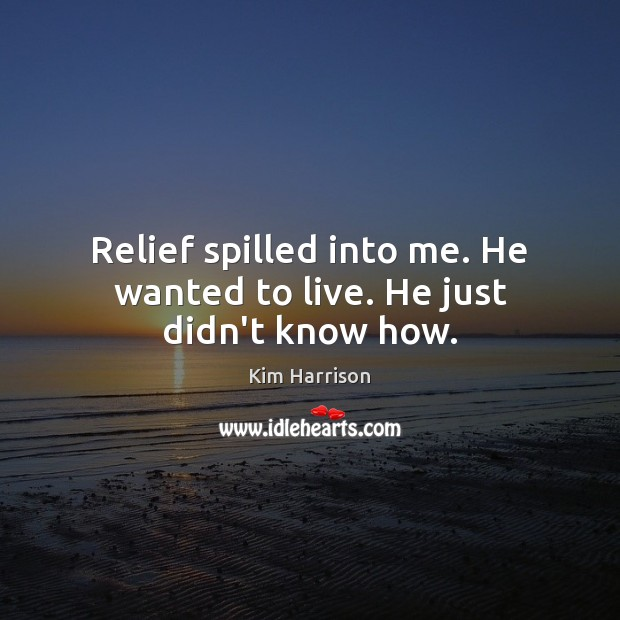Image, Relief spilled into me. He wanted to live. He just didn't know how.