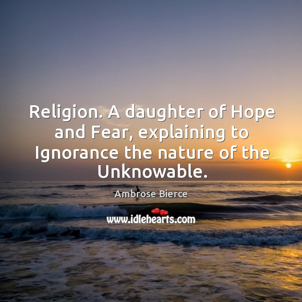 Religion. A daughter of hope and fear, explaining to ignorance the nature of the unknowable. Image
