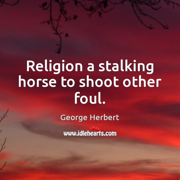 Religion a stalking horse to shoot other foul. Image