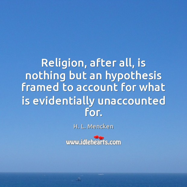 Religion, after all, is nothing but an hypothesis framed to account for Image