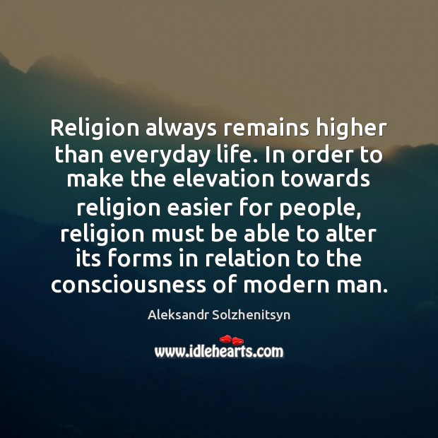 Religion always remains higher than everyday life. In order to make the Image