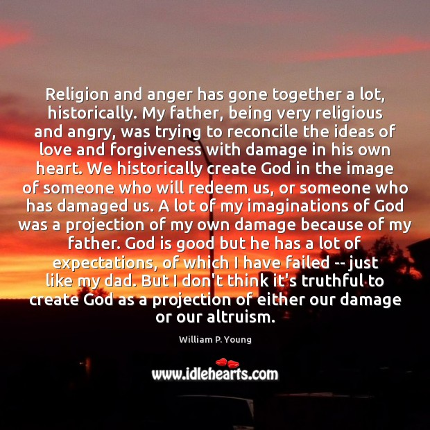 Religion and anger has gone together a lot, historically. My father, being God is Good Quotes Image