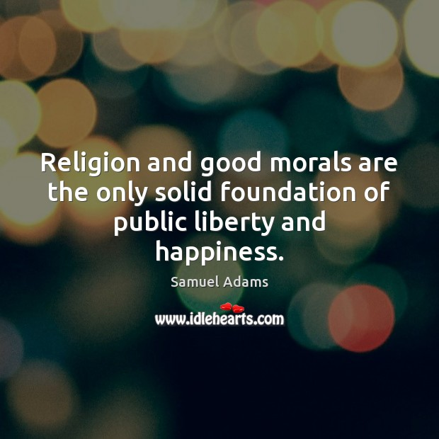 Image, Religion and good morals are the only solid foundation of public liberty and happiness.