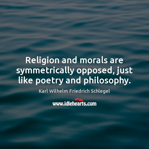 Karl Wilhelm Friedrich Schlegel Picture Quote image saying: Religion and morals are symmetrically opposed, just like poetry and philosophy.