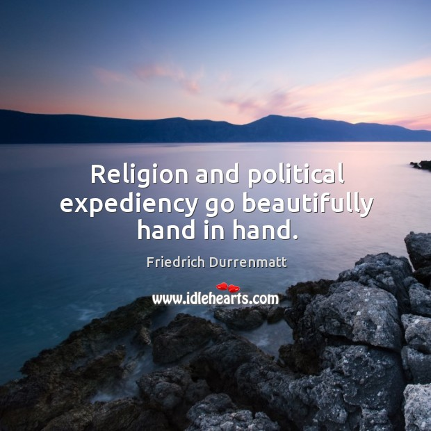 Religion and political expediency go beautifully hand in hand. Friedrich Durrenmatt Picture Quote