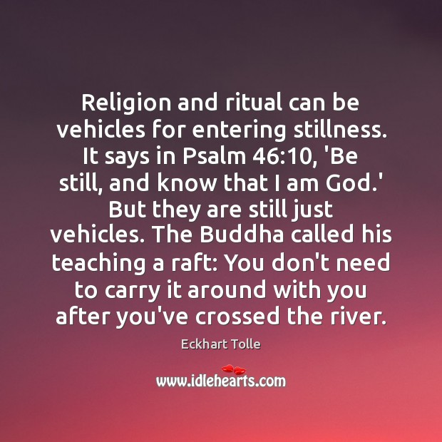 Religion and ritual can be vehicles for entering stillness. It says in Image