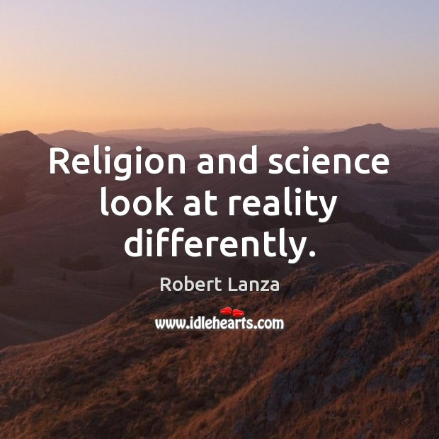 Religion and science look at reality differently. Robert Lanza Picture Quote