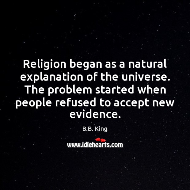 Religion began as a natural explanation of the universe. The problem started B.B. King Picture Quote