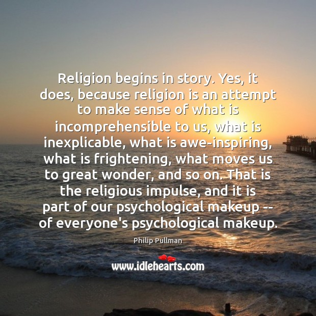 Religion begins in story. Yes, it does, because religion is an attempt Philip Pullman Picture Quote