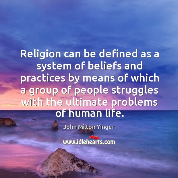 Religion can be defined as a system of beliefs and practices by means of which a group Image