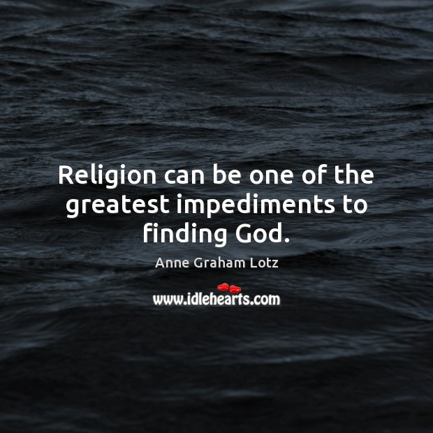 Image, Religion can be one of the greatest impediments to finding God.