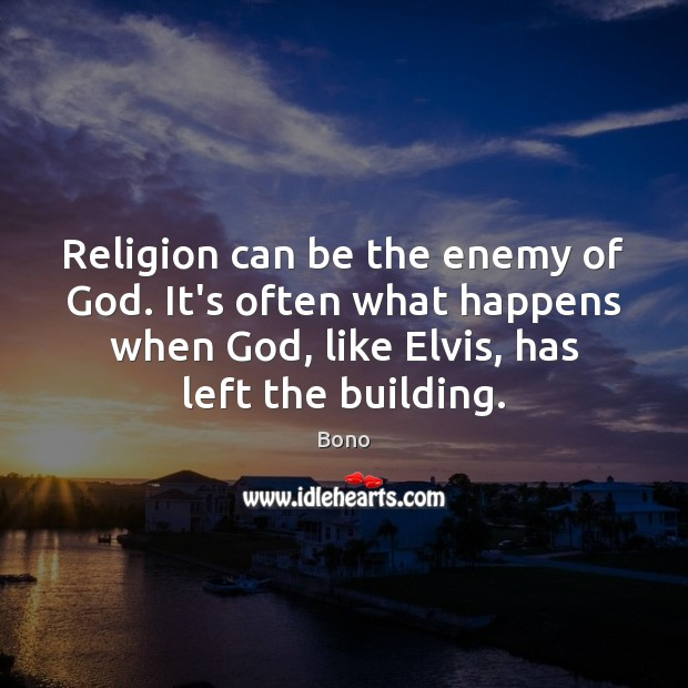 Religion can be the enemy of God. It's often what happens when Bono Picture Quote