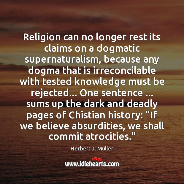 Religion can no longer rest its claims on a dogmatic supernaturalism, because Herbert J. Muller Picture Quote