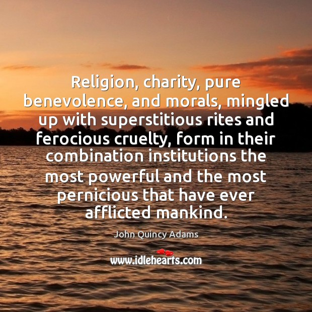 Religion, charity, pure benevolence, and morals, mingled up with superstitious rites and John Quincy Adams Picture Quote