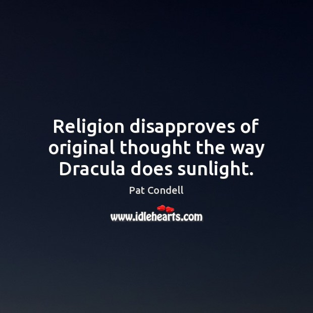 Religion disapproves of original thought the way Dracula does sunlight. Image