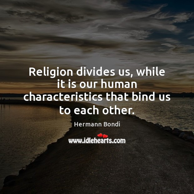 Religion divides us, while it is our human characteristics that bind us to each other. Image