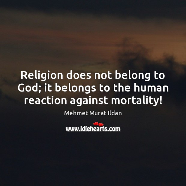 Religion does not belong to God; it belongs to the human reaction against mortality! Mehmet Murat Ildan Picture Quote