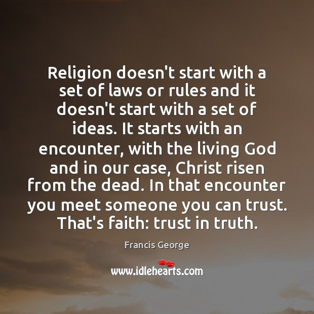 Religion doesn't start with a set of laws or rules and it Francis George Picture Quote