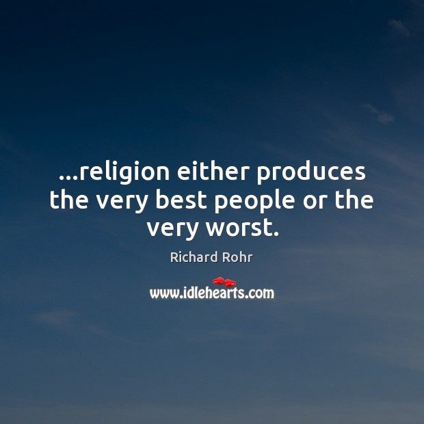 …religion either produces the very best people or the very worst. Image