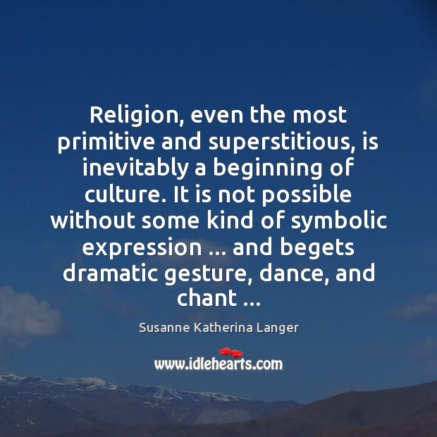 Religion, even the most primitive and superstitious, is inevitably a beginning of Susanne Katherina Langer Picture Quote