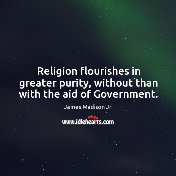 Religion flourishes in greater purity, without than with the aid of government. James Madison Jr Picture Quote