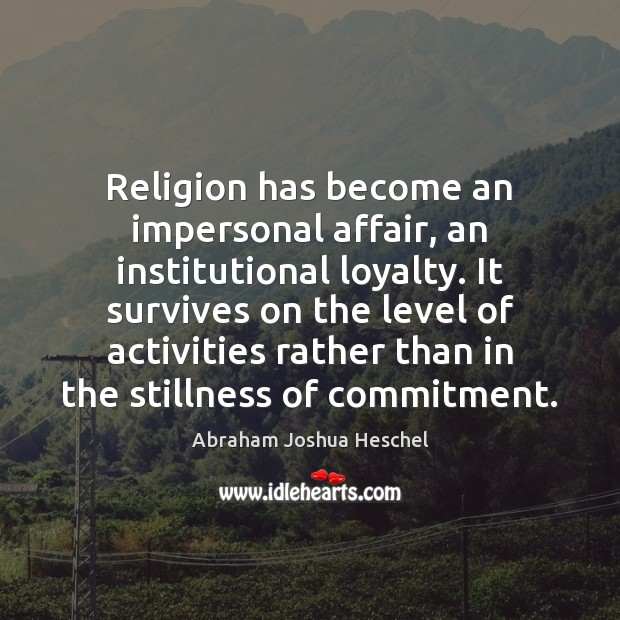 Religion has become an impersonal affair, an institutional loyalty. It survives on Abraham Joshua Heschel Picture Quote