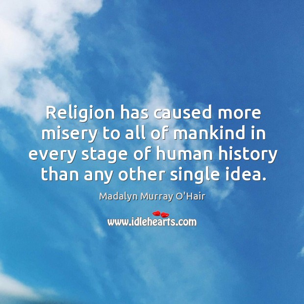 Religion has caused more misery to all of mankind in every stage of human history than any other single idea. Madalyn Murray O'Hair Picture Quote