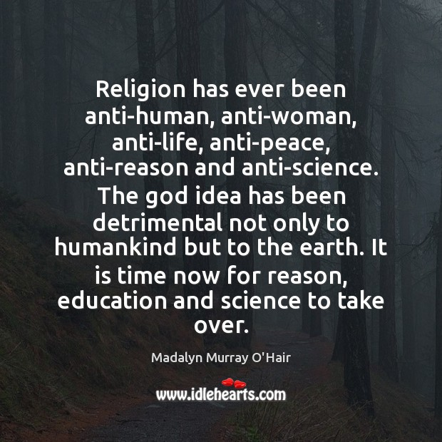 Religion has ever been anti-human, anti-woman, anti-life, anti-peace, anti-reason and anti-science. The Madalyn Murray O'Hair Picture Quote