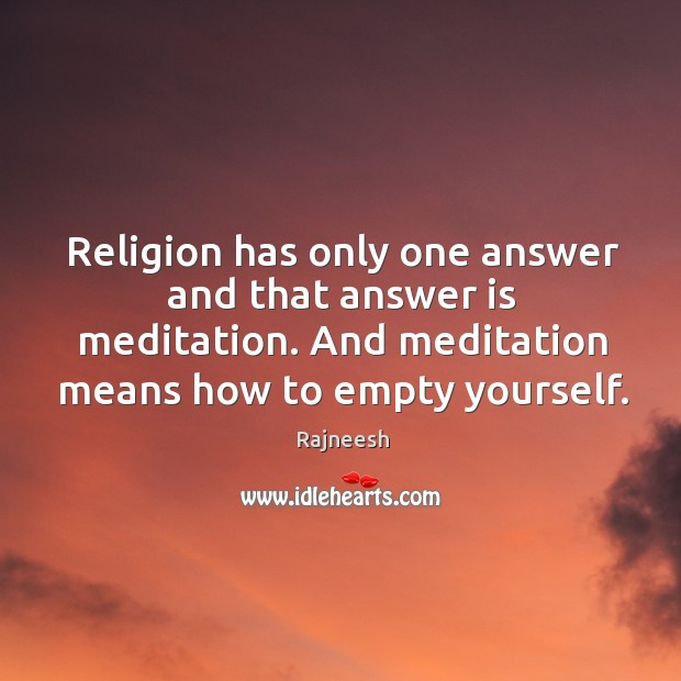 Image, Religion has only one answer and that answer is meditation. And meditation