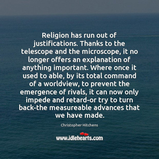Religion has run out of justifications. Thanks to the telescope and the Image