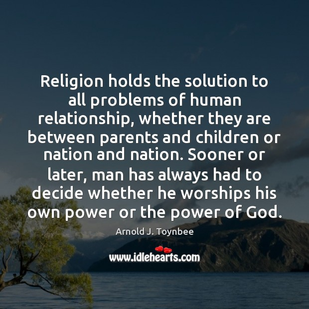 Religion holds the solution to all problems of human relationship, whether they Arnold J. Toynbee Picture Quote