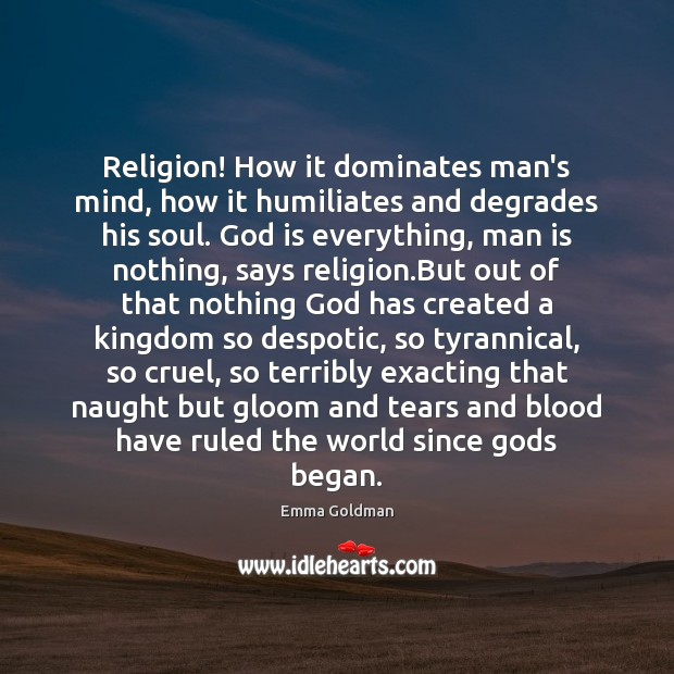 Religion! How it dominates man's mind, how it humiliates and degrades his Emma Goldman Picture Quote