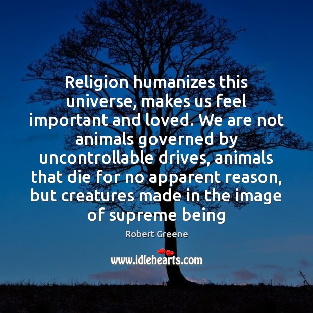 Religion humanizes this universe, makes us feel important and loved. We are Image