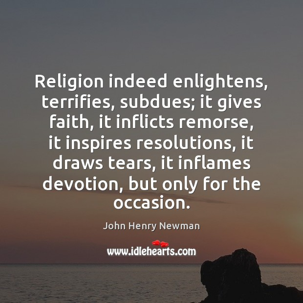 Religion indeed enlightens, terrifies, subdues; it gives faith, it inflicts remorse, it John Henry Newman Picture Quote