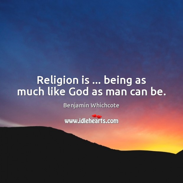 Religion is … being as much like God as man can be. Benjamin Whichcote Picture Quote