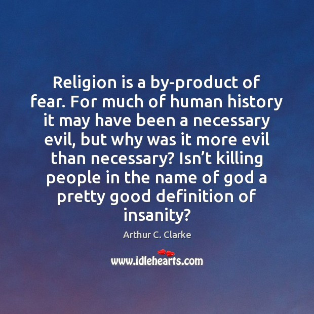 Religion is a by-product of fear. For much of human history it Arthur C. Clarke Picture Quote