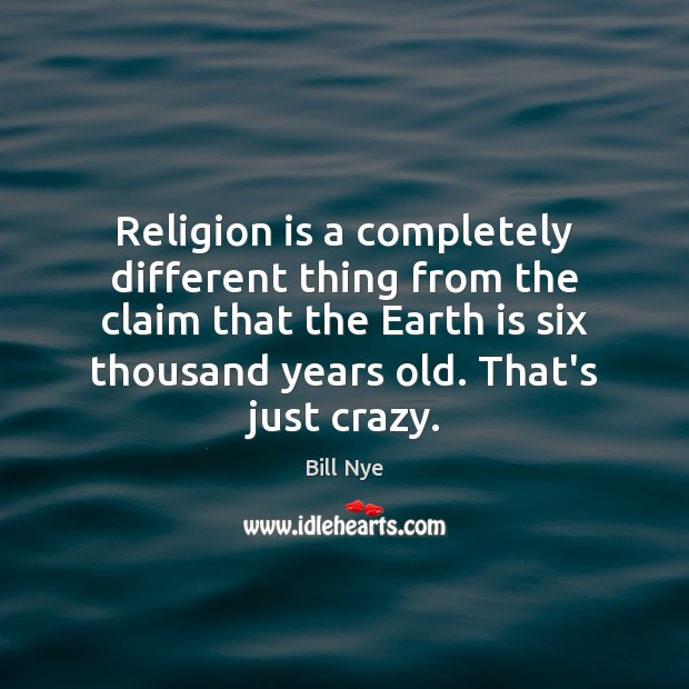 Religion is a completely different thing from the claim that the Earth Bill Nye Picture Quote