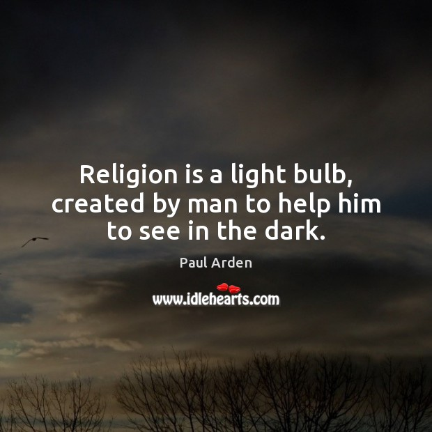 Religion is a light bulb, created by man to help him to see in the dark. Religion Quotes Image