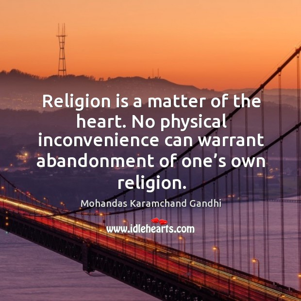 Religion is a matter of the heart. No physical inconvenience can warrant abandonment of one's own religion. Mohandas Karamchand Gandhi Picture Quote