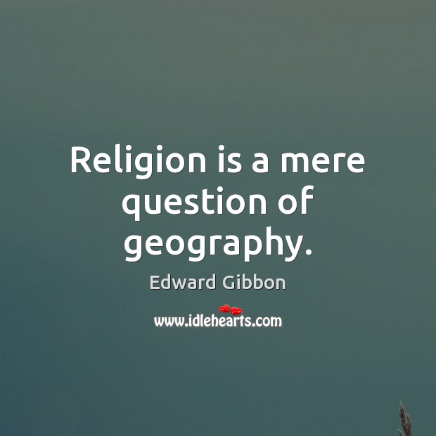 Religion is a mere question of geography. Edward Gibbon Picture Quote