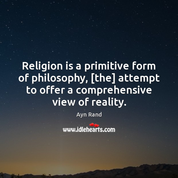 Religion is a primitive form of philosophy, [the] attempt to offer a Image
