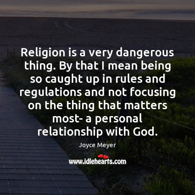 Image, Religion is a very dangerous thing. By that I mean being so