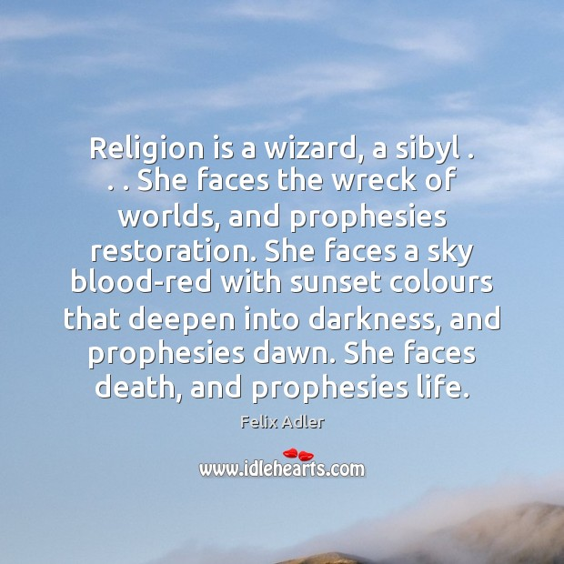 Religion is a wizard, a sibyl . . . She faces the wreck of worlds, Felix Adler Picture Quote